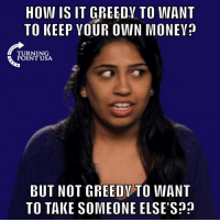 Memes, Socialism, and Greed: HOW IS IT GREEDV TO WANT  TO KEEP YOUR OWN MONEV?  TURNING  POINT USA  BUT NOT GREEDY TO WANT  TO TAKE SOMEONE ELSE'S? Socialism Is Rooted In GREED! #SocialismSucks