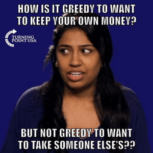 Socialism Is Rooted In GREED! #SocialismSucks: HOW IS IT GREEDY TO WANT  TO KEEP VOUR OWN MONEV?  TURNING  POINT USA  BUT NOT GREEDY TO WANT  TO TAKE SOMEONE ELSE'S? Socialism Is Rooted In GREED! #SocialismSucks