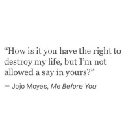 "Me Before You: ""How is it you have the right to  destroy my life, but I'm not  allowed a say in yours?  Jojo Moyes, Me Before You"