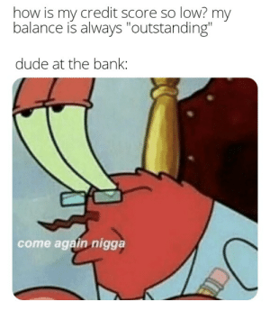 """Dude, Bank, and Credit Score: how is my credit score so low? my  balance is always """"outstanding""""  dude at the bank:  come again nigga  CA frogs"""