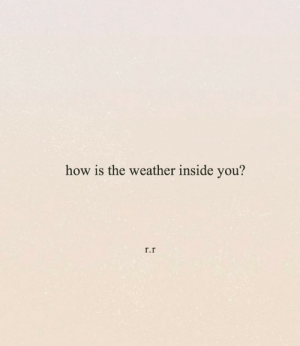 r&r: how is the weather inside you?  r.r