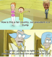 Its Not Fair: How is this a fair country, our president is a  trump  It's not fair, youhave no rights. he's not a  oresidentwe just keep him arouna Cuzhe's fun  0