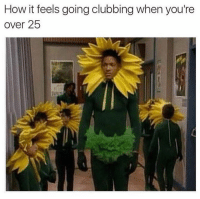 How it feels going clubbing when you're  over 25 Welcome to the club.