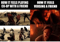 Friends, Memes, and Sports: HOW IT FEELS PLAYING  HOW IT FEELS  CO-OP WITH A FRIEND  VERSING A FRIEND So true, but its always a blast killing your friends! Out of good sport of course. Haha  ~Vintage