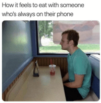 Phone, How, and Feels: How it feels to eat with someone  who's always on their phone