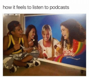 meirl: how it feels to listen to podcasts  CREM  HELADO  Momentos mog meirl