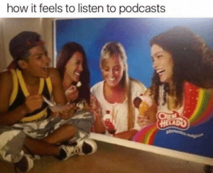 Memes, 🤖, and How: how it feels to listen to podcasts  HELADO