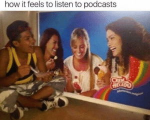 Be Like, Dank, and Memes: how it feels to listen to podcasts It do be like that sometimes by sheeko_b MORE MEMES