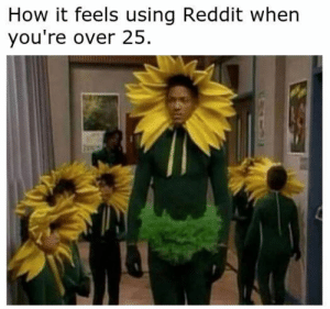 How do you do, fellow kids?: How it feels using Reddit when  you're over 25 How do you do, fellow kids?