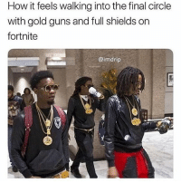 Funny, Guns, and How: How it feels walking into the final circle  with gold guns and full shields on  fortnite  @imdrip I can't believe @ifunnymeme actually has an account you need to follow him 😂😭😂