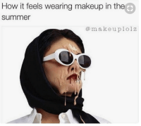 Makeup, Summer, and How: How it feels wearing makeup in the  summer  @makeuplolz Currently rn 😅 makeuplolz