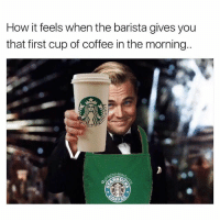 Funny, Starbucks, and Coffee: How it feels when the barista gives you  that first cup of coffee in the morning.  think The Great Frappe😍☕️ girlsthinkimfunnytwitter coffeelove starbucks leonardodicaprio frappuccino coffee wakeup