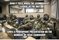 Powerpoint, Mighty, and Leadership: HOW IT FEELS WHEN THE SCUMBAGIEST  LEADER'IN THE UNIT  GIVES A POWERPOINT PRESENTATION ON THE  DANGERS OF TOXIC LEADERSHIP  MIGHTY If we filled out the survey on toxic leadership in the unit, would any thing even come of it?