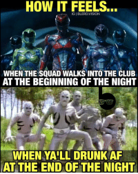 Memes, 🤖, and Powerrangers: HOW IT FEELS.  WHEN THE SQUAD WALKS INTO THE CLUB  AT THE BEGINNING OF THE NIGHT  WHEN YALL DRUNK AF  AT THE END OF THE NIGHT From PowerRangers to the PuttyPatrol after 6+ shots. Drink responsibly this Friday night, Super Friends. 😂 MayThePowerProtectYou