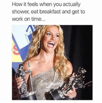 Clock, Memes, and Shower: How it feels when you actually  shower, eat breakfast and get to  work on time... I'd like to thank coffee and my alarm clock 😁🏆 Follow @thespeckyblonde @thespeckyblonde @thespeckyblonde @thespeckyblonde