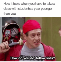 Exactly 😂: How it feels when you have to take a  class with students a year younger  than you  How do vou do fellow kids Exactly 😂