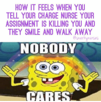 I love my charge nurses but sometimes.... 😑 12hourshift nobreak notcool snarkynurses: HOW IT FEELS WHEN YOU  TELL YOUR CHARGE NURSE YOUR  ASSIGNMENT IS KILLING YOU AND  THEY SMILE AND WALK AWAY  narkunurses  NOBODY  CARES I love my charge nurses but sometimes.... 😑 12hourshift nobreak notcool snarkynurses