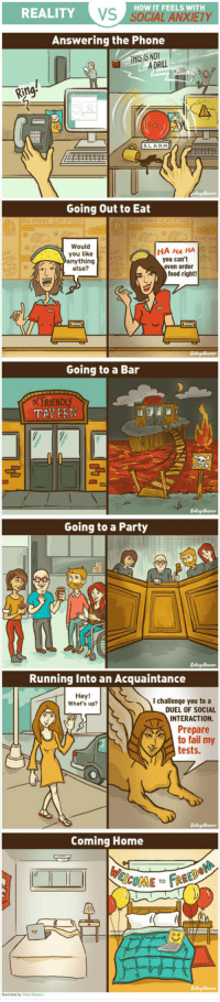 <p>How It Feels With Social Anxiety.</p>: HOW IT FEELS WITH  REALITY  VS  Answering the Phone  THIS IS NOT  A DRILL  Ring  ООО  ALARM  Going Out to Eat  Would  you like  nything  else?  HA HA HA  you can't  even order  food right  Going to a Bar  FRIEN  TAVERN  Going to a Party  Running Into an Acquaintance  I challenge you to a  DUEL OF SOCIAL  INTERACTION.  What's up?  Prepare  to fail my  tests.  Coming Home  COME TO FRE  Busated by Shea Strauss <p>How It Feels With Social Anxiety.</p>
