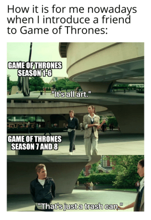 "Move along buddy, it's just a trash can.: How it is for me nowadays  when I introduce a friend  to Game of Thrones:  GAME OF THRONES  SEASON 1-6  ""It's all art.""  GAME OF THRONES  SEASON 7 AND 8  ""That's just a trash can."" Move along buddy, it's just a trash can."