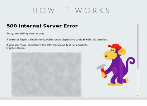 How it works (censored): HOW IT WORK S  500 Internal Server Error  Sorry, something went wrong.  A team of highly trained monkeys has been dispatched to deal with this situation.  If you see them, send them this information as text (screenshots  frighten them) How it works (censored)