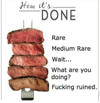 If you want rare... Just go bite a living cow... 😂: How it's  DONE  Rare  Medium Rare  Wait...  What are you  doing?  Fucking ruined If you want rare... Just go bite a living cow... 😂
