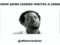 John Legend, Memes, and Shit: HOW jOHN LEGEND WRITES A SONG  @affioncrockett tbt on my @johnlegend shit 😂😂🤣 TheChestHairsTho tacomeat 🌮 @makeupbykweli @mike___jackson dir: @nickcannon