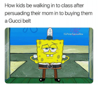 I feel like a meme similar to this might have been done if it has then I'll delete it but if not then here you go: How kids be walking in to class after  persuading their mom in to buying them  a Gucci belt  IG:PolarSaurusRex I feel like a meme similar to this might have been done if it has then I'll delete it but if not then here you go