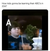 Kids, Relatable, and How: How kids gonna be learning their ABC's in  2047 lmfaooo