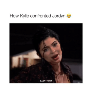 I LOVE THIS (All Credit: @sainthoax): How Kylie confronted Jordyn  SAINTHOAX I LOVE THIS (All Credit: @sainthoax)