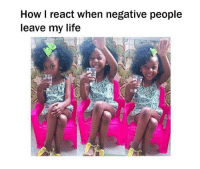 How l react when negative people  leave my life Ain't got time for negative shit 😊😊  Instagram | Twitter: @thatviralfeed
