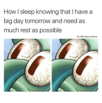 Me every frickin Sunday night😩 Via the meme king @fvckyoumeme 🙌🏻: How l sleep knowing that l have a  big day tomorrow and need as  much rest as possible  IG: @fvcky oumeme Me every frickin Sunday night😩 Via the meme king @fvckyoumeme 🙌🏻