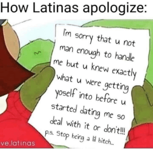 Basically…: How Latinas apologize:  IM  that  sorry  u not  man enough to handle  me but u knew exactly  what u were getting  yoself into before  started dating me so  deal with it or don't!!  P.S. Stop being a li bitch...  ve.latinas Basically…