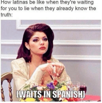 Be Like, Memes, and Truth: How latinas be like when they re waiting  for you to lie when they already know the  truth  [WAITS.IN SPANISHI No seriously I just met her yesterday 😖😖😖😱