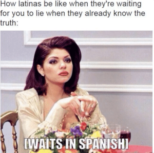 Be Like, Espanol, and Truth: How latinas be like when they're waiting  for you to lie when they already know the  truth:  [WAITS IN SPANISHI can anyone confirm?