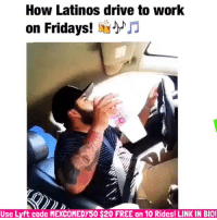 Friday, It's Friday, and Latinos: How Latinos drive to work  on Fridays!  JJ  Use Lyft code MEXCOMEDY50 $20 FREE on 10 Rides! LINK IN BIO! It's Friday! 💯🙌🏽💯🎶🎵🍻 FOLLOW @mexicancomedy @mexicancomedy mexicans latinos latinas mexican