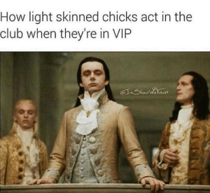 Mingling with peasants is frowned down upon: How light skinned chicks act in the  club when they're in VIP Mingling with peasants is frowned down upon