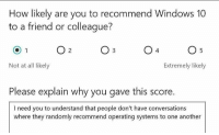 True, Windows, and Windows 10: How likely are you to recommend Windows 10  to a friend or colleague?  Not at all likely  Extremely likely  Please explain why you gave this score.  lneed you to understand that people don't have conversations  where they randomly recommend operating systems to one another True