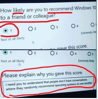 Windows, Windows 10, and How: How likely are you to recommend Windows 10  to a friend or colleague?  4  2  Extremely lik  Not at all likely  e) 1  ave this score.  Not at all likely  Extremely likely  lease explain why you gave this score.  I need you to understand that people don't have conversations  where they randomly recommend operating systems to one another