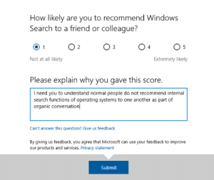Microsoft, Windows, and Search: How likely are you to recommend Windows  Search to a friend or colleague?  O 2  O 3  O 4  Not at all likely  Extremely likely  Please explain why you gave this score.  I need you to understand normal people do not recommend internal  search functions of operating systems to one another as part of  organic conversation  Can't answer this question? Give us feedback  By giving us feedback, you agree that Microsoft can use your feedback to improve  our products and services. Privacy statement  Submit Quit nagging me!