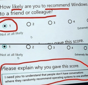 Windows, How, and Another: How likely  to a friend or colleague?  are you to recommend Windows  O 4  O  2  1  Extremel  Not at all likely  ave this score.  O 3  1  O 2  4  Not at all likely  Extremely lik  Please explain why you gave this score.  I need you to understand that people don't have conversations  where they randomly recommend operating systems to one another r/uselessredcircle