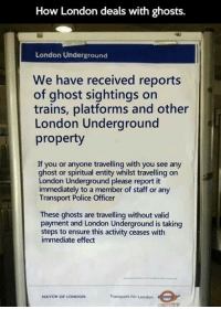 Police, Ensure, and Ghost: How London deals with ghosts.  42  London Underground  We have received reports  of ghost sightings on  trains, platforms and other  London Underground  property  If you or anyone travelling with you see any  ghost or spiritual entity whilst travelling on  London Underground please report it  immediately to a member of staff or any  Transport Police Officer  These ghosts are travelling without valid  payment and London Underground is taking  steps to ensure this activity ceases with  immediate effect  MAYOR OF LONDON  Transport for London <p>Dealing With Ghosts In London</p>