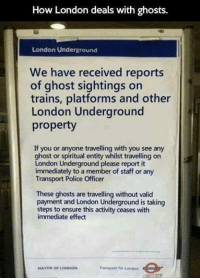 Dank, Police, and Ensure: How London deals with ghosts  London Underground  We have received reports  of ghost sightings on  trains, platforms and other  London Underground  property  If you or anyone travelling with you see any  or entity travelling on  London Underground please report it  immediately to a member of staff or any  Transport Police Officer  These ghosts are travelling without valid  payment and London Underground is taking  steps to ensure this activity ceases with  immediate effect  Transport for London  MAYOR OF LONDON