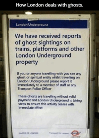 Dank, 🤖, and Ghosts: How London deals with ghosts.  London Underground  We have received reports  of ghost sightings on  trains, platforms and other  London Underground  property  If you or anyone travelling with you see any  ghost or spiritual entity whilst travelling on  London Underground please report it  immediately to a member of staff or any  Transport Police Officer  These ghosts are travelling without valid  payment and London Underground is taking  steps to ensure this activity ceases with  immediate effect  Transport for London  MAYOR OF LONDON Dealing with ghosts in London