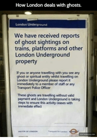 Memes, 🤖, and Html: How London deals with ghosts.  London Underground  We have received reports  of ghost sightings on  trains, platforms and other  London Underground  property  If you or anyone travelling with you see any  ghost or spiritual entity whilst travelling on  London Underground please report it  immediately to a member of staff or any  Transport Police Officer  These ghosts are travelling without valid  payment and London Underground is taking  steps to ensure this activity ceases with  immediate effect  Transport for London  MAYOR OF LONDON  VIA DAMNLOL, COM Dealing With Ghosts In London http://www.damnlol.com/dealing-with-ghosts-in-london-100361.html