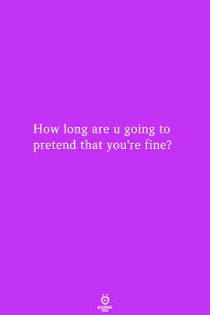 How, Fine, and Youre: How long are u going to  pretend that you're fine?