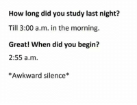 Memes, Awkward, and Silence: How long did you study last night?  Till 3:00 a.m. in the morning.  Great! When did you begin?  2:55 a.m  *Awkward silence*
