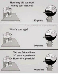 Memes, Work, and Experience: How long did you work  during your last job?  30 years  What's your age?  20 years  You are 20 and have  30 years experience.  How's that possible?  Overtime