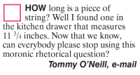 Memes, Mail, and 🤖: HOW long is a piece of  String? Well, I found one in  the kitchen drawer that measures  11 3/4 inches. Now that we know  can everybody please stop using this  moronic rhetorical question?  Tommy O'Neill, e-mail