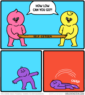 Low.  Secret Panel HERE ➖ mrlovenstein.com/comic/1128: HOW LOW  CAN YOU GO?!  SELF-ESTEEM  SNAP  @MrLovenstein MRLOVENSTEIN.COM  THIS COMIC MADE POSSIBLE THANKS TO ERIK BLOMBERG Low.  Secret Panel HERE ➖ mrlovenstein.com/comic/1128