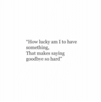 """How, Lucky, and Saying: """"How lucky am I to have  something,  That makes saying  goodbye so hard"""""""